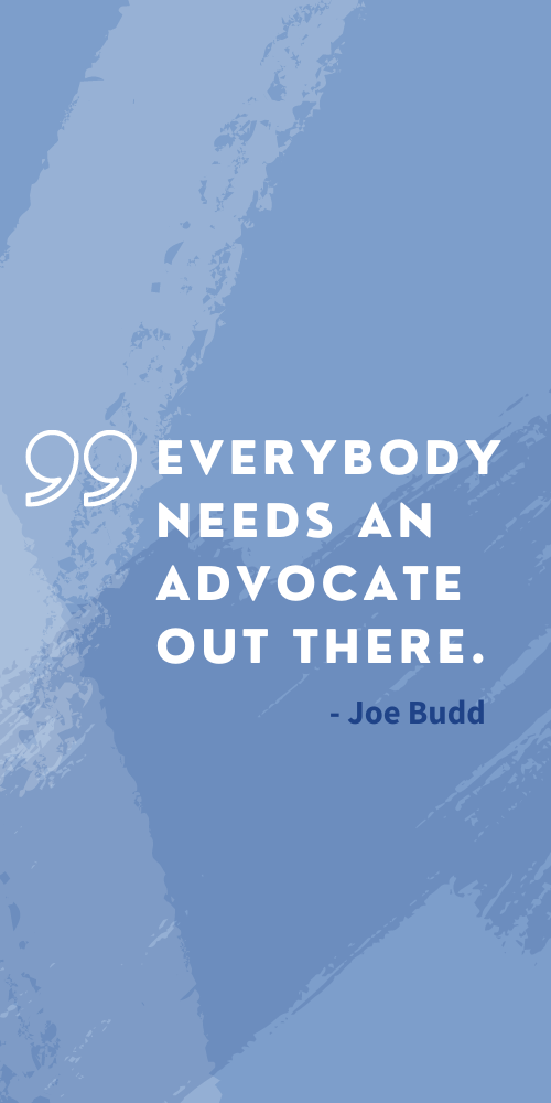"""Blue background with white text. Quote: """"Everybody needs an advocate out there"""" - Joe Budd"""